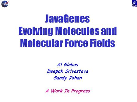 JavaGenes Evolving Molecules and Molecular Force Fields Al Globus Deepak Srivastava Sandy Johan A Work In Progress.