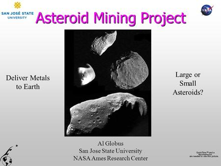 Asteroid Mining Project Al Globus San Jose State University NASA Ames Research Center Deliver Metals to Earth Large or Small Asteroids?