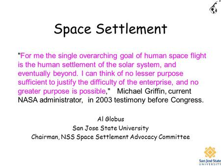 Space Settlement Al Globus San Jose State University Chairman, NSS Space Settlement Advocacy Committee For me the single overarching goal of human space.