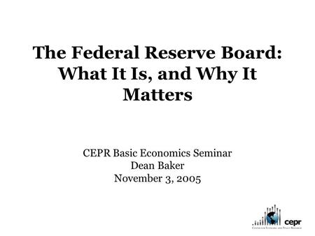 The Federal Reserve Board: What It Is, and Why It Matters CEPR Basic Economics Seminar Dean Baker November 3, 2005.