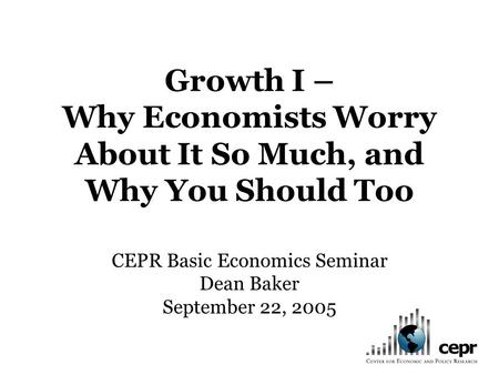 Growth I – Why Economists Worry About It So Much, and Why You Should Too CEPR Basic Economics Seminar Dean Baker September 22, 2005.