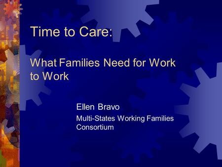 Time to Care: What Families Need for Work to Work Ellen Bravo Multi-States Working Families Consortium.