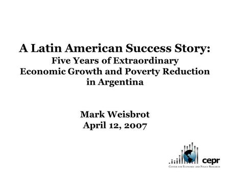 A Latin American Success Story: Five Years of Extraordinary Economic Growth and Poverty Reduction in Argentina Mark Weisbrot April 12, 2007.