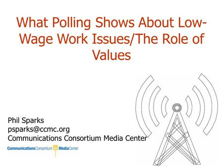 What Polling Shows About Low- Wage Work Issues/The Role of Values Phil Sparks Communications Consortium Media Center.