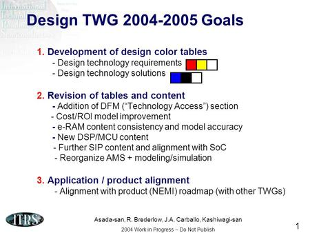 Asada-san, R. Brederlow, J.A. Carballo, Kashiwagi-san 2004 Work in Progress – Do Not Publish 1 Design TWG 2004-2005 Goals 1. Development of design color.
