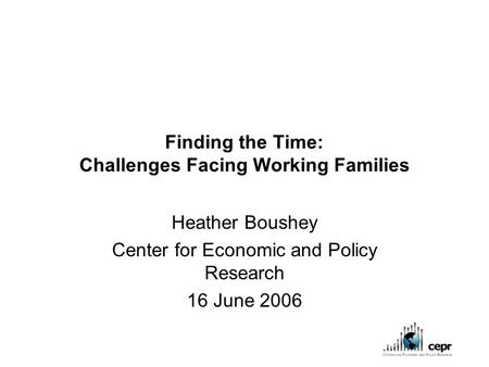Finding the Time: Challenges Facing Working Families Heather Boushey Center for Economic and Policy Research 16 June 2006.