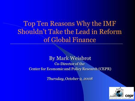Top Ten Reasons Why the IMF Shouldnt Take the Lead in Reform of Global Finance By Mark Weisbrot Co-Director of the Center for Economic and Policy Research.