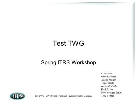 Test TWG - 2008 Spring Workshop - Koenigswinter, Germany Test TWG Spring ITRS Workshop Attendees: Mike Rodgers Prasad Mantri Roger Barth Wataru Uchida.