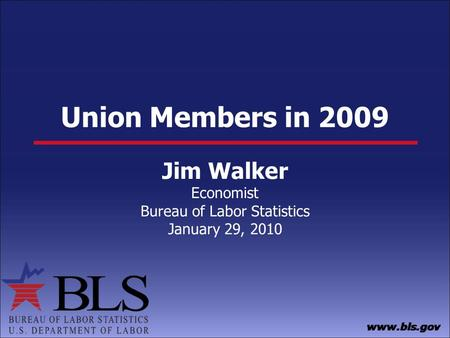 Union Members in 2009 Jim Walker Economist Bureau of Labor Statistics January 29, 2010.