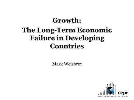 Growth: The Long-Term Economic Failure in Developing Countries Mark Weisbrot.