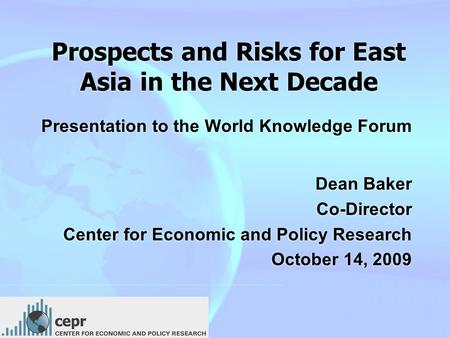 Prospects and Risks for East Asia in the Next Decade Presentation to the World Knowledge Forum Dean Baker Co-Director Center for Economic and Policy Research.