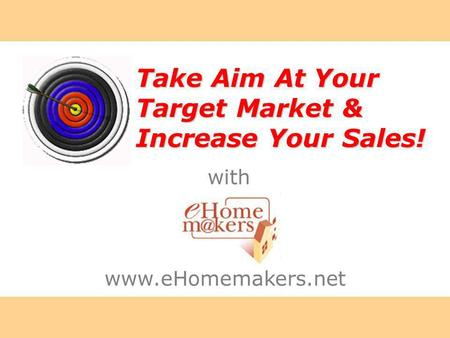 With Take Aim At Your Target Market & Increase Your Sales! www.eHomemakers.net.