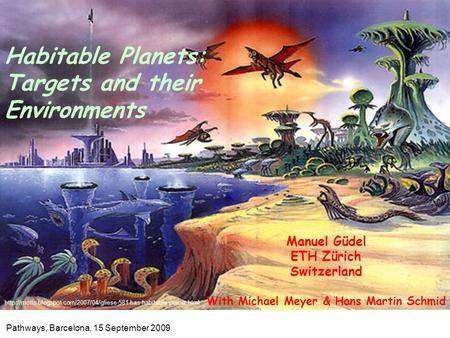 Manuel Güdel ETH Zürich Switzerland With Michael Meyer & Hans Martin Schmid Habitable Planets: Targets and their Environments Pathways, Barcelona, 15 September.