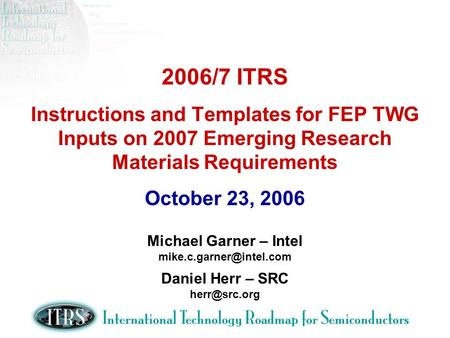 2006/7 ITRS Instructions and Templates for FEP TWG Inputs on 2007 Emerging Research Materials Requirements October 23, 2006 Michael Garner – Intel
