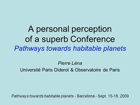 A personal perception of a superb Conference Pathways towards habitable planets Pierre Léna Université Paris Diderot & Observatoire de Paris Pathways towards.
