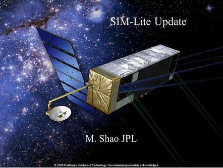 National Aeronautics and Space Administration Jet Propulsion Laboratory California Institute of Technology M. Shao Jan 2009 - 1 SIM-Lite Update M. Shao.