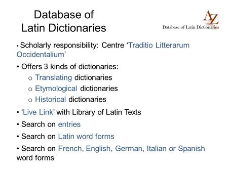Database of Latin Dictionaries Scholarly responsibility: Centre Traditio Litterarum Occidentalium Offers 3 kinds of dictionaries: o Translating dictionaries.