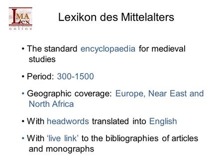 Lexikon des Mittelalters The standard encyclopaedia for medieval studies Period: 300-1500 Geographic coverage: Europe, Near East and North Africa With.