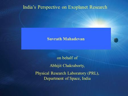 Indias Perspective on Exoplanet Research Suvrath Mahadevan on behalf of Abhijit Chakraborty, Physical Research Laboratory (PRL), Department of Space, India.