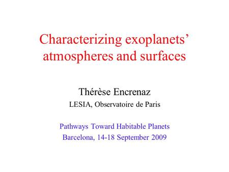 Characterizing exoplanets atmospheres and surfaces Thérèse Encrenaz LESIA, Observatoire de Paris Pathways Toward Habitable Planets Barcelona, 14-18 September.