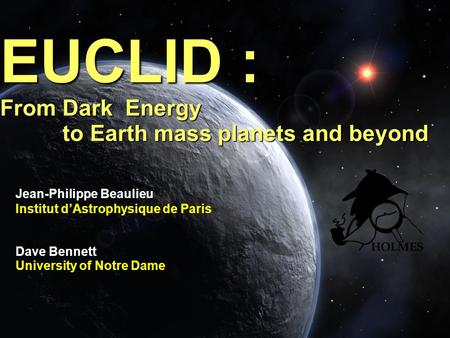 EUCLID : From Dark Energy to Earth mass planets and beyond Jean-Philippe Beaulieu Institut dAstrophysique de Paris Dave Bennett University of Notre Dame.