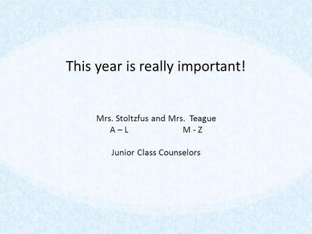 This year is really important! Mrs. Stoltzfus and Mrs. Teague A – L M - Z Junior Class Counselors.
