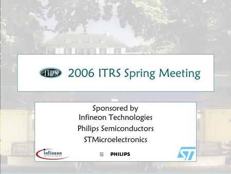 Slide 1 2006 ITRS Spring Meeting Sponsored by Infineon Technologies Philips Semiconductors STMicroelectronics.