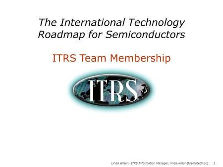 Linda Wilson, ITRS Information Manager, 1 The International Technology Roadmap for Semiconductors ITRS Team Membership.