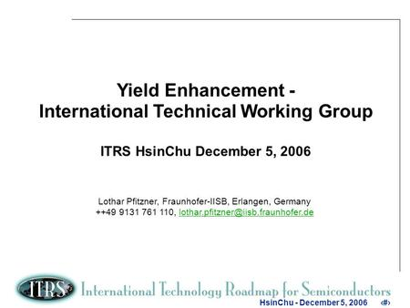 1 HsinChu - December 5, 20061 Yield Enhancement - International Technical Working Group ITRS HsinChu December 5, 2006 Lothar Pfitzner, Fraunhofer-IISB,