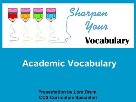 Academic Vocabulary Presentation by Lora Drum, CCS Curriculum Specialist Vocabulary.