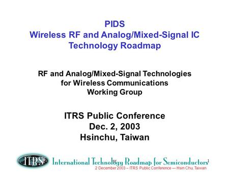 2 December 2003 – ITRS Public Conference Hsin Chu, Taiwan nr1 PIDS Wireless RF and Analog/Mixed-Signal IC Technology Roadmap RF and Analog/Mixed-Signal.