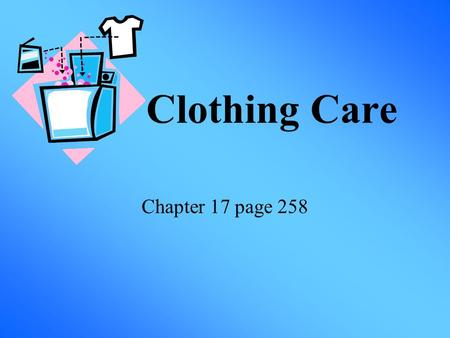 Clothing Care Chapter 17 page 258. Routine Care Why set aside specific time to care for clothing? Learning about clothing care will help you save money.