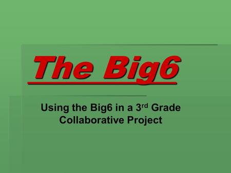 The Big6 Using the Big6 in a 3 rd Grade Collaborative Project.