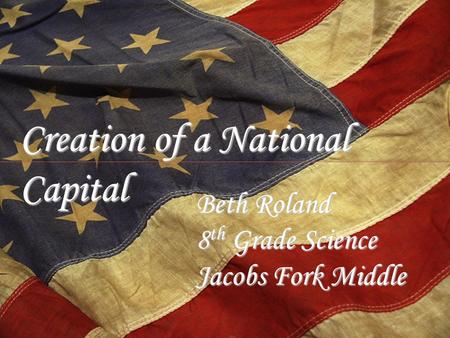 Creation of a National Capital Beth Roland 8 th Grade Science Jacobs Fork Middle.