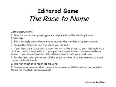 Iditarod Game The Race to Nome Game Instructions: 1. Select your musher playing piece and place it on the starting line in Anchorage. 2. Roll the single.