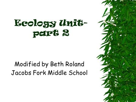 Ecology Unit- part 2 Modified by Beth Roland Jacobs Fork Middle School.