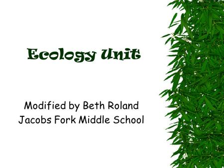 Ecology Unit Modified by Beth Roland Jacobs Fork Middle School.