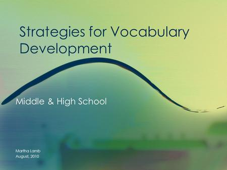 Strategies for Vocabulary Development Middle & High School Martha Lamb August, 2010.
