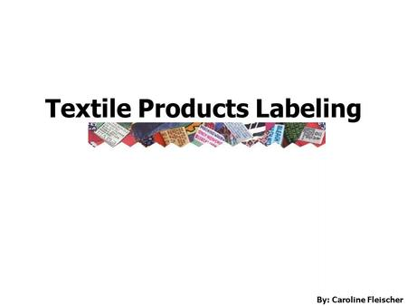 Textile Products Labeling By: Caroline Fleischer.