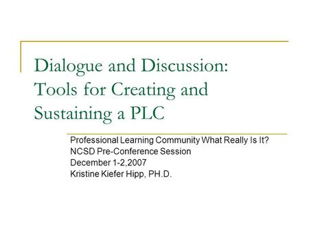 Dialogue and Discussion: Tools for Creating and Sustaining a PLC Professional Learning Community What Really Is It? NCSD Pre-Conference Session December.