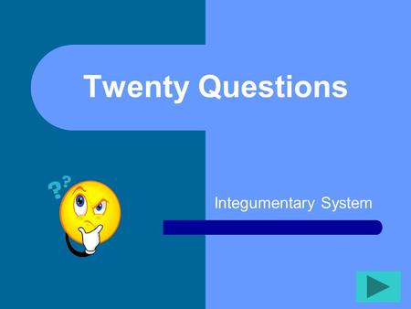 Twenty Questions Integumentary System Twenty Questions 2345 678910 1112131415 1617181920.