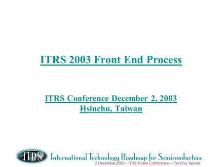 2 December 2003 – ITRS Public Conference Tsinchu, Taiwan ITRS 2003 Front End Process ITRS Conference December 2, 2003 Hsinchu, Taiwan.