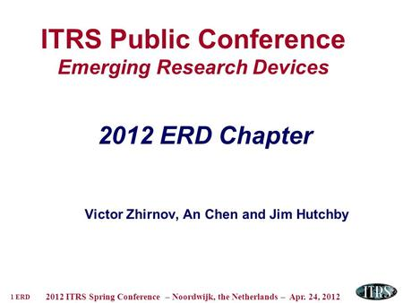 1 ERD 2012 ITRS Spring Conference – Noordwijk, the Netherlands – Apr. 24, 2012 ITRS Public Conference Emerging Research Devices 2012 ERD Chapter Victor.