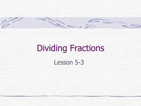 Dividing Fractions Lesson 5-3. To Divide Fractions: Rewrite the first fraction. Change the division sign to a multiplication sign. Flip the second fraction.