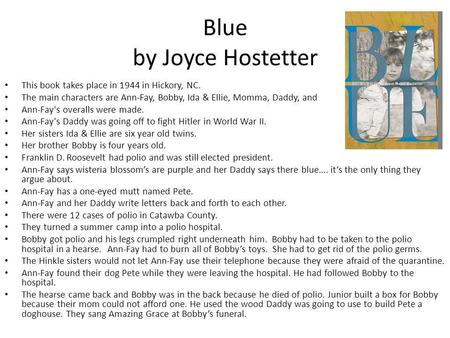 Blue by Joyce Hostetter This book takes place in 1944 in Hickory, NC. The main characters are Ann-Fay, Bobby, Ida & Ellie, Momma, Daddy, and Junior. Ann-Fay's.
