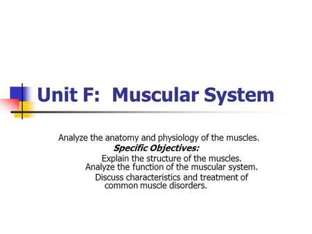 Unit F: Muscular System Analyze the anatomy and physiology of the muscles. Specific Objectives: Explain the structure of the muscles. Analyze the function.