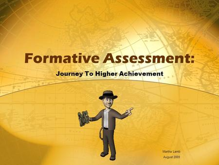 Formative Assessment: Journey To Higher Achievement Martha Lamb August 2009.