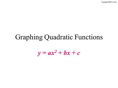 Graphing Quadratic Functions y = ax 2 + bx + c. All the slides in this presentation are timed. You do not need to click the mouse or press any keys on.