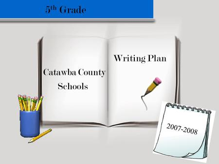 5 th Grade Writing Plan Catawba County Schools 2007-2008.