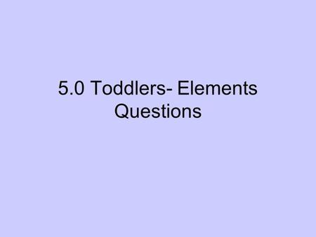5.0 Toddlers- Elements Questions. 5-C Which illustrates recommended dental habits for a toddler? A-Dillon brushes his teeth two to three times a week.